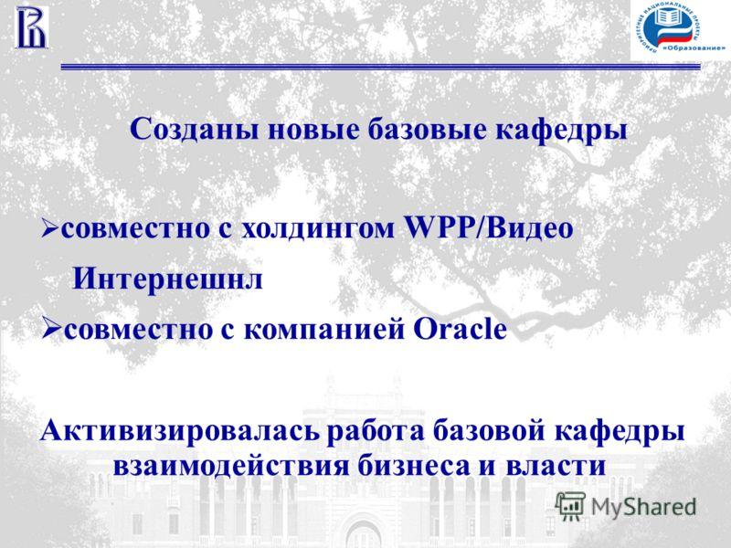 Созданы новые базовые кафедры совместно с холдингом WPP/Видео Интернешнл cовместно с компанией Oracle Активизировалась работа базовой кафедры взаимодействия бизнеса и власти