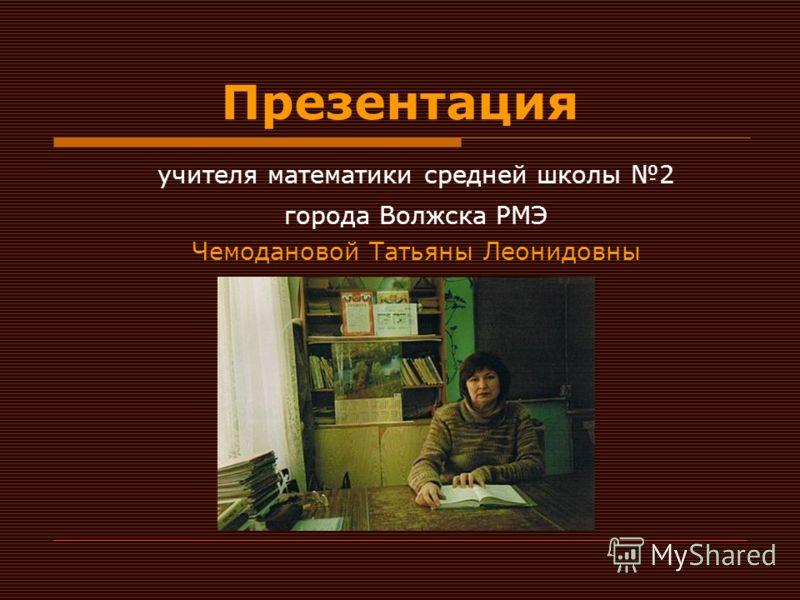 Презентация учителя математики средней школы 2 города Волжска РМЭ Чемодановой Татьяны Леонидовны