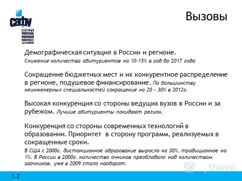 Вызовы Демографическая ситуация в России и регионе. Снижение количества абитуриентов на 10-15% в год до 2017 года Сокращение бюджетных мест и их конкурентное распределение в регионе, подушевое финансирование. По большинству неинженерных специальносте
