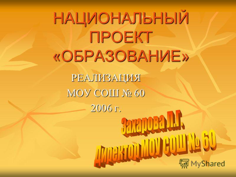 НАЦИОНАЛЬНЫЙ ПРОЕКТ «ОБРАЗОВАНИЕ» РЕАЛИЗАЦИЯ МОУ СОШ 60 2006 г.