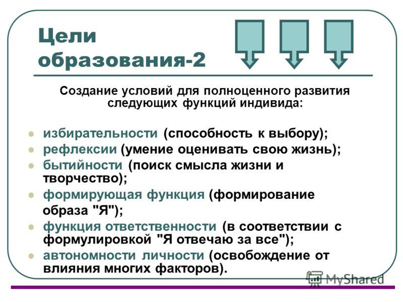 Цели образования-2 Создание условий для полноценного развития следующих функций индивида: избирательности (способность к выбору); рефлексии (умение оценивать свою жизнь); бытийности (поиск смысла жизни и творчество); формирующая функция (формирование