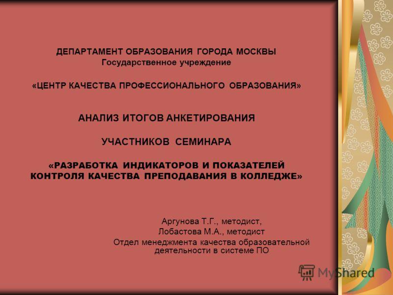 ДЕПАРТАМЕНТ ОБРАЗОВАНИЯ ГОРОДА МОСКВЫ Государственное учреждение «ЦЕНТР КАЧЕСТВА ПРОФЕССИОНАЛЬНОГО ОБРАЗОВАНИЯ» АНАЛИЗ ИТОГОВ АНКЕТИРОВАНИЯ УЧАСТНИКОВ СЕМИНАРА «РАЗРАБОТКА ИНДИКАТОРОВ И ПОКАЗАТЕЛЕЙ КОНТРОЛЯ КАЧЕСТВА ПРЕПОДАВАНИЯ В КОЛЛЕДЖЕ» Аргунова