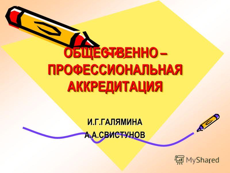 1 ОБЩЕСТВЕННО – ПРОФЕССИОНАЛЬНАЯ АККРЕДИТАЦИЯ И.Г.ГАЛЯМИНАА.А.СВИСТУНОВ