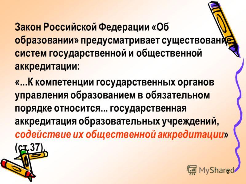 2 Закон Российской Федерации «Об образовании» предусматривает существование систем государственной и общественной аккредитации: «...К компетенции государственных органов управления образованием в обязательном порядке относится... государственная аккр