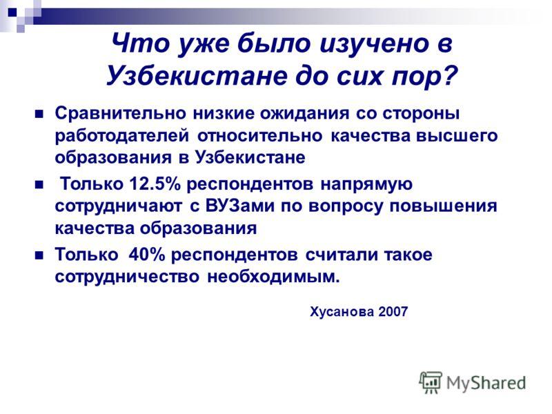Что уже было изучено в Узбекистане до сих пор? Сравнительно низкие ожидания со стороны работодателей относительно качества высшего образования в Узбекистане Только 12.5% респондентов напрямую сотрудничают с ВУЗами по вопросу повышения качества образо