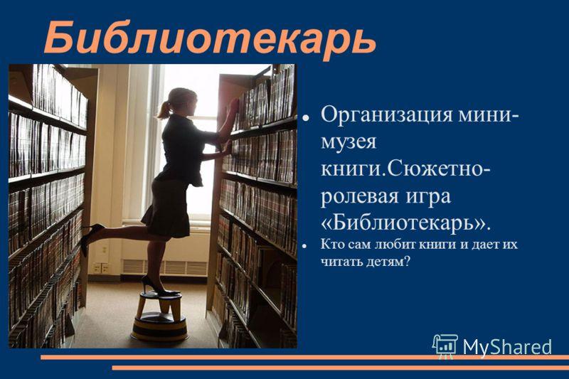 Библиотекарь Организация мини- музея книги.Сюжетно- ролевая игра «Библиотекарь». Кто сам любит книги и дает их читать детям?