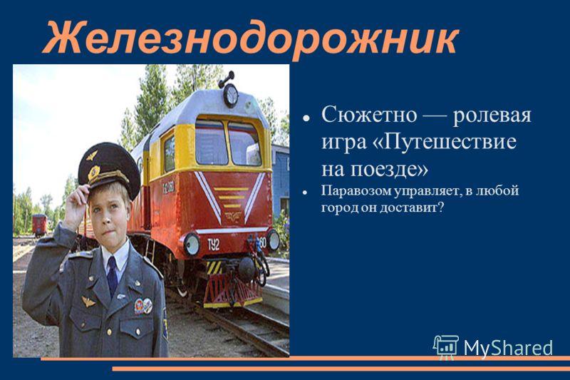 Железнодорожник Сюжетно ролевая игра «Путешествие на поезде» Паравозом управляет, в любой город он доставит?