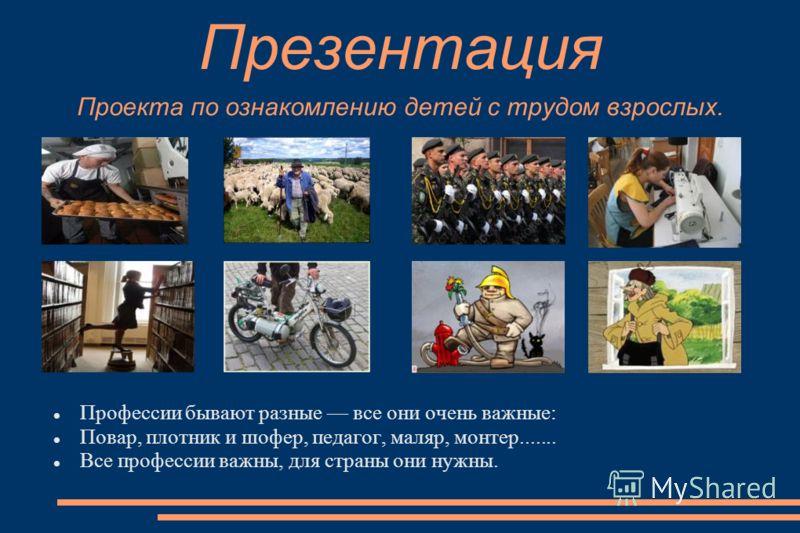 Презентация Проекта по ознакомлению детей с трудом взрослых. Профессии бывают разные все они очень важные: Повар, плотник и шофер, педагог, маляр, монтер....... Все профессии важны, для страны они нужны.