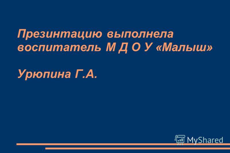 Презинтацию выполнела воспитатель М Д О У «Малыш» Урюпина Г.А.