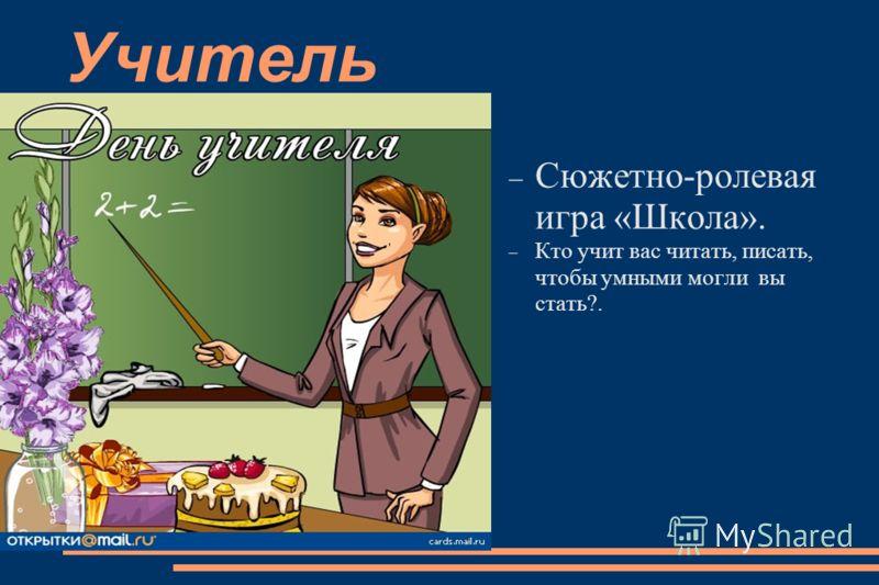 Учитель Сюжетно-ролевая игра «Школа». Кто учит вас читать, писать, чтобы умными могли вы стать?.