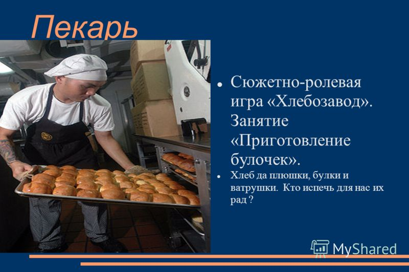 Пекарь Сюжетно-ролевая игра «Хлебозавод». Занятие «Приготовление булочек». Хлеб да плюшки, булки и ватрушки. Кто испечь для нас их рад ?