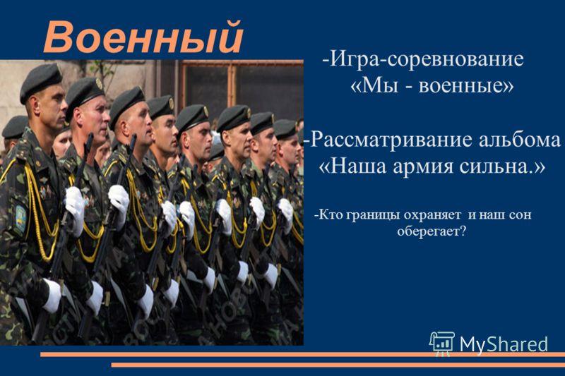 Военный -Игра-соревнование «Мы - военные» -Рассматривание альбома «Наша армия сильна.» -Кто границы охраняет и наш сон оберегает?