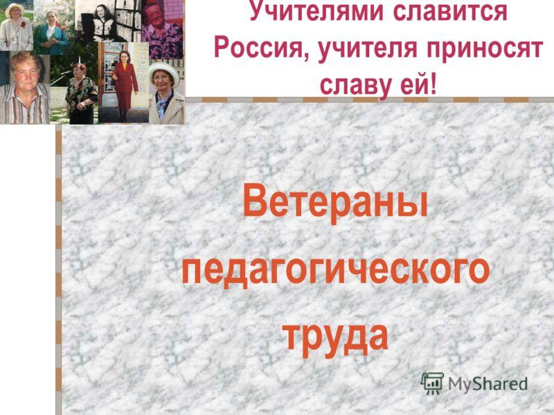 Учителями славится Россия, учителя приносят славу ей! Ветераны педагогического труда