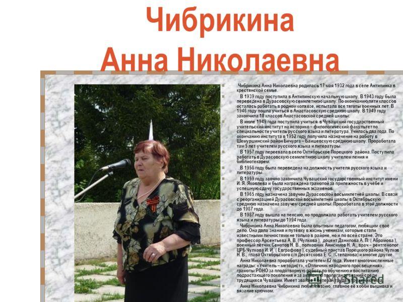 Чибрикина Анна Николаевна Чибрикина Анна Николаевна родилась 17 мая 1932 года в селе Антипинка в крестянской семье. В 1939 году поступила в Антипинскую начальную школу. В 1943 году была переведена в Дурасовскую семилетнюю школу. По окончанию пяти кла