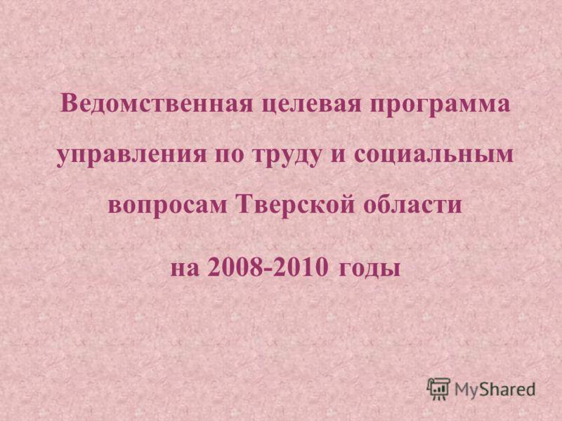 Ведомственная целевая программа управления по труду и социальным вопросам Тверской области на 2008-2010 годы