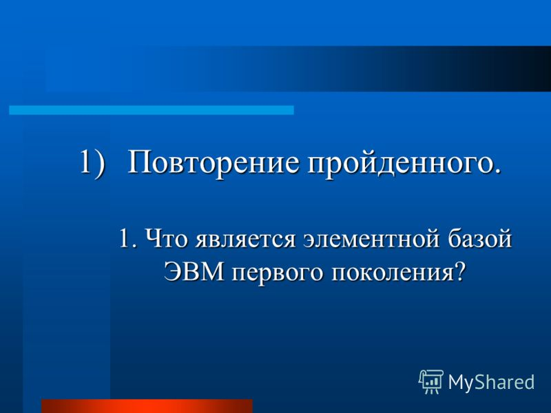 1)Повторение пройденного. 1. Что является элементной базой ЭВМ первого поколения?