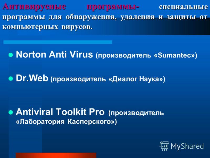 Антивирусные программы- специальные программы для обнаружения, удаления и защиты от компьютерных вирусов. Norton Anti Virus (производитель «Sumantec») Dr.Web (производитель «Диалог Наука») Antiviral Toolkit Pro (производитель «Лаборатория Касперского