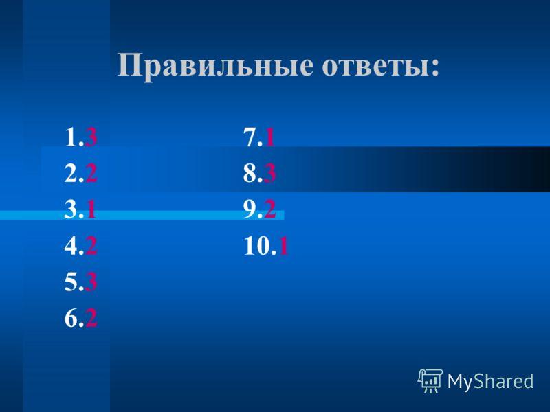 Правильные ответы: 1.3 7.1 2.2 8.3 3.1 9.2 4.2 10.1 5.3 6.2