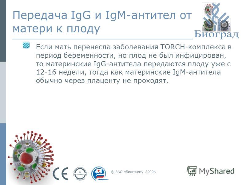 © ЗАО «Биоград», 2009г.15 Передача IgG и IgM-антител от матери к плоду Если мать перенесла заболевания TORCH-комплекса в период беременности, но плод не был инфицирован, то материнские IgG-антитела передаются плоду уже с 12-16 недели, тогда как матер