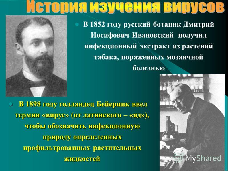 В 1852 году русский ботаник Дмитрий Иосифович Ивановский получил инфекционный экстракт из растений табака, пораженных мозаичной болезнью В 1898 году голландец Бейеринк ввел термин «вирус» (от латинского – «яд»), чтобы обозначить инфекционную природу