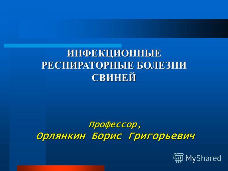 ИНФЕКЦИОННЫЕ РЕСПИРАТОРНЫЕ БОЛЕЗНИ СВИНЕЙ Профессор, Орлянкин Борис Григорьевич