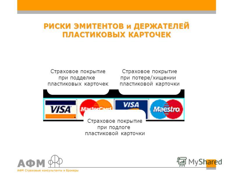 РИСКИ ЭМИТЕНТОВ и ДЕРЖАТЕЛЕЙ ПЛАСТИКОВЫХ КАРТОЧЕК Страховое покрытие при подделке пластиковых карточек Страховое покрытие при подлоге пластиковой карточки Страховое покрытие при потере/хищении пластиковой карточки