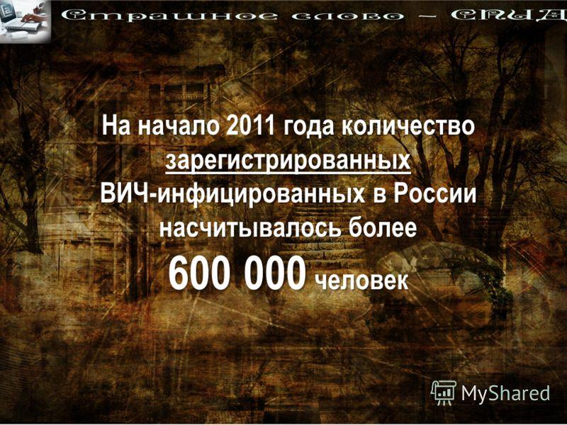На начало 2011 года количество зарегистрированных ВИЧ-инфицированных в России насчитывалось более 600 000 человек