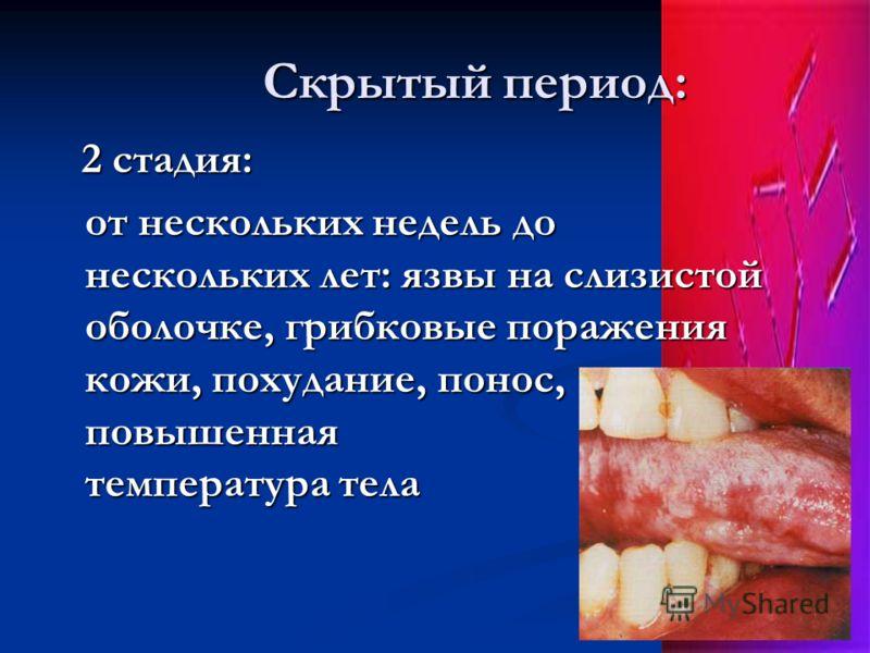 Скрытый период: Скрытый период: 2 стадия: 2 стадия: от нескольких недель до нескольких лет: язвы на слизистой оболочке, грибковые поражения кожи, похудание, понос, повышенная температура тела
