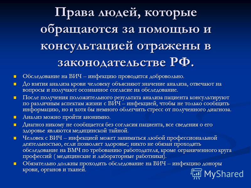 Права людей, которые обращаются за помощью и консультацией отражены в законодательстве РФ. Обследование на ВИЧ – инфекцию проводится добровольно. Обследование на ВИЧ – инфекцию проводится добровольно. До взятия анализа крови человеку объясняют значен