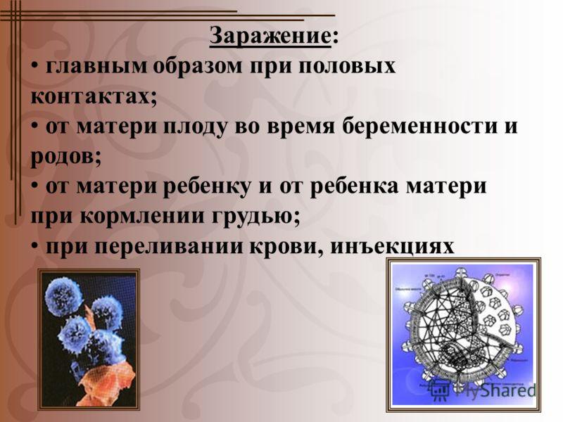 Заражение: главным образом при половых контактах; от матери плоду во время беременности и родов; от матери ребенку и от ребенка матери при кормлении грудью; при переливании крови, инъекциях