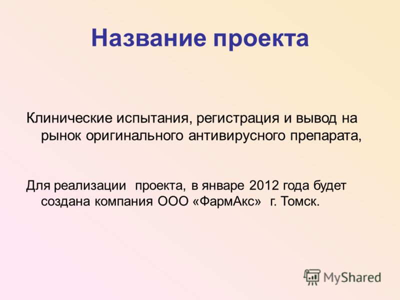 Название проекта Клинические испытания, регистрация и вывод на рынок оригинального антивирусного препарата, Для реализации проекта, в январе 2012 года будет создана компания ООО «ФармАкс» г. Томск.