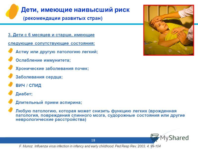 18 Дети, имеющие наивысший риск (рекомендации развитых стран) 3. Дети с 6 месяцев и старше, имеющие следующие сопутствующие состояния: Астму или другую патологию легкий; Ослабление иммунитета; Хронические заболевания почек; Заболевания сердца; ВИЧ /