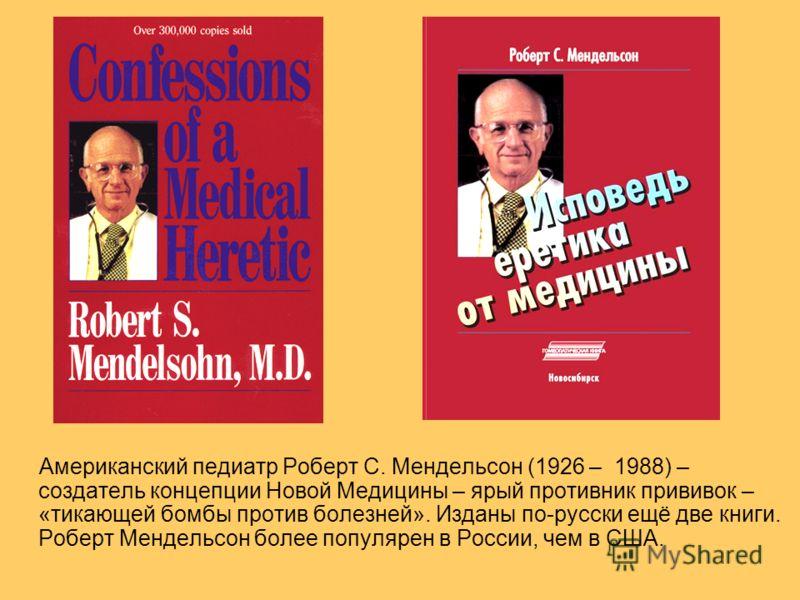 Американский педиатр Роберт С. Мендельсон (1926 – 1988) – создатель концепции Новой Медицины – ярый противник прививок – «тикающей бомбы против болезней». Изданы по-русски ещё две книги. Роберт Мендельсон более популярен в России, чем в США.
