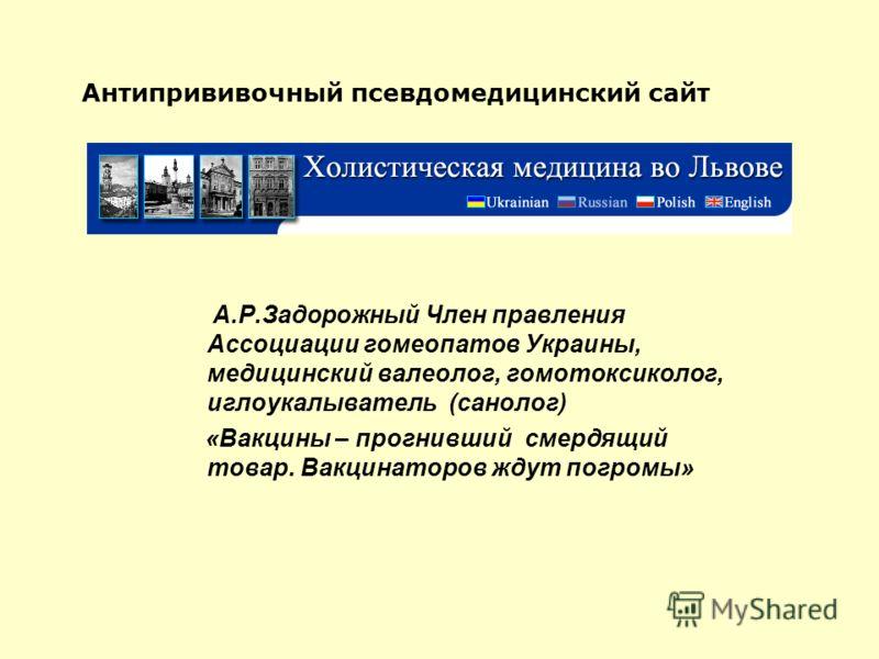 Антипрививочный псевдомедицинский сайт А.Р.Задорожный Член правления Ассоциации гомеопатов Украины, медицинский валеолог, гомотоксиколог, иглоукалыватель (санолог) «Вакцины – прогнивший смердящий товар. Вакцинаторов ждут погромы»