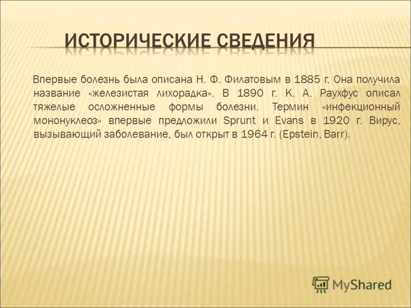 Впервые болезнь была описана Н. Ф. Филатовым в 1885 г. Она получила название «железистая лихорадка». В 1890 г. К. А. Раухфус описал тяжелые осложненные формы болезни. Термин «инфекционный мононуклеоз» впервые предложили Sprunt и Evans в 1920 г. Вирус