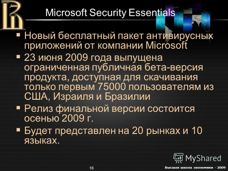 Высшая школа экономики - 2009 18 Microsoft Security Essentials Новый бесплатный пакет антивирусных приложений от компании Microsoft 23 июня 2009 года выпущена ограниченная публичная бета-версия продукта, доступная для скачивания только первым 75000 п