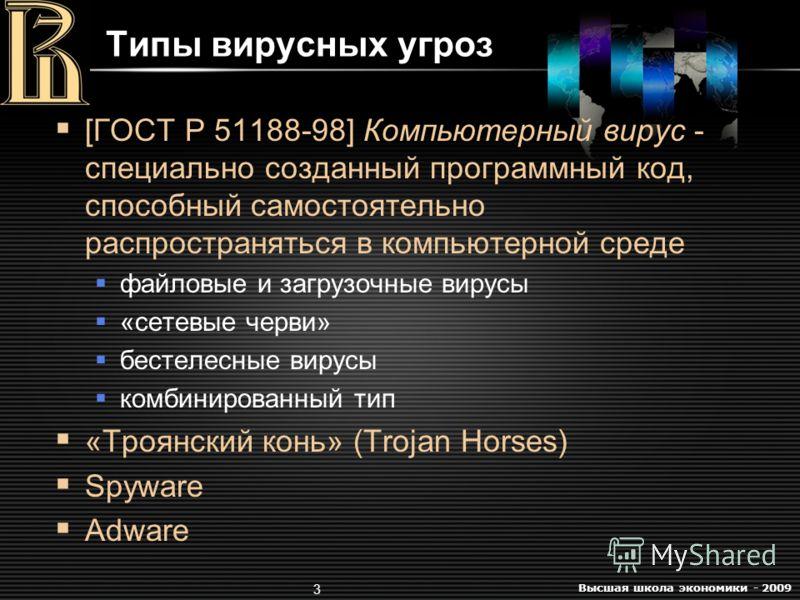 Высшая школа экономики - 2009 3 Типы вирусных угроз [ГОСТ Р 51188-98] Компьютерный вирус - специально созданный программный код, способный самостоятельно распространяться в компьютерной среде файловые и загрузочные вирусы «сетевые черви» бестелесные