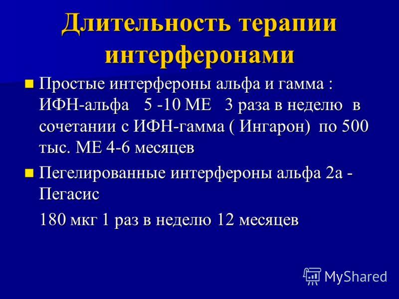Длительность терапии интерферонами Простые интерфероны альфа и гамма : ИФН-альфа5 -10 МЕ 3 раза в неделю в сочетании с ИФН-гамма ( Ингарон) по 500 тыс. МЕ 4-6 месяцев Простые интерфероны альфа и гамма : ИФН-альфа5 -10 МЕ 3 раза в неделю в сочетании с