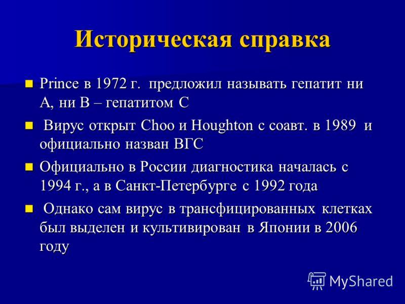 Историческая справка Prince в 1972 г. предложил называть гепатит ни А, ни В – гепатитом С Prince в 1972 г. предложил называть гепатит ни А, ни В – гепатитом С Вирус открыт Choo и Houghton с соавт. в 1989 и официально назван ВГС Вирус открыт Choo и Ho