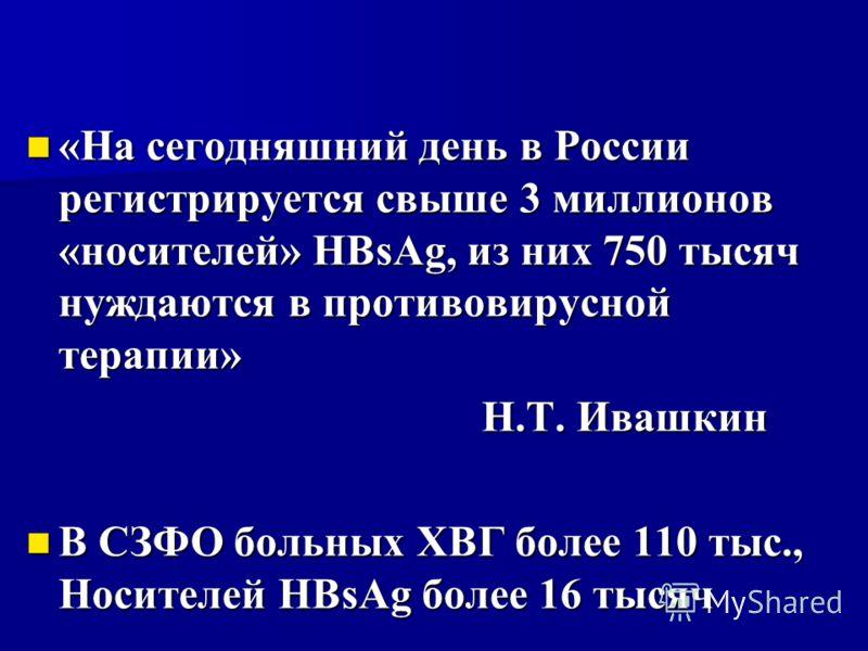 «На сегодняшний день в России регистрируется свыше 3 миллионов «носителей» HBsAg, из них 750 тысяч нуждаются в противовирусной терапии» «На сегодняшний день в России регистрируется свыше 3 миллионов «носителей» HBsAg, из них 750 тысяч нуждаются в про