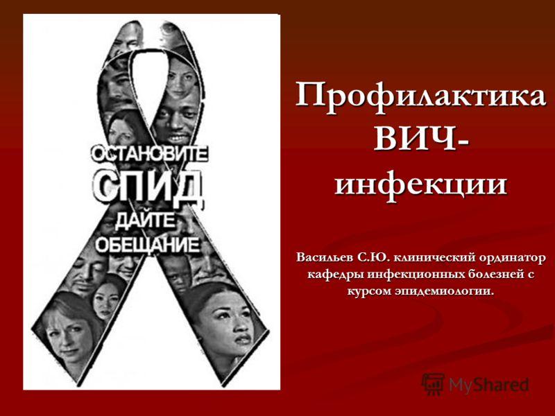 Профилактика ВИЧ- инфекции Васильев С.Ю. клинический ординатор кафедры инфекционных болезней с курсом эпидемиологии.