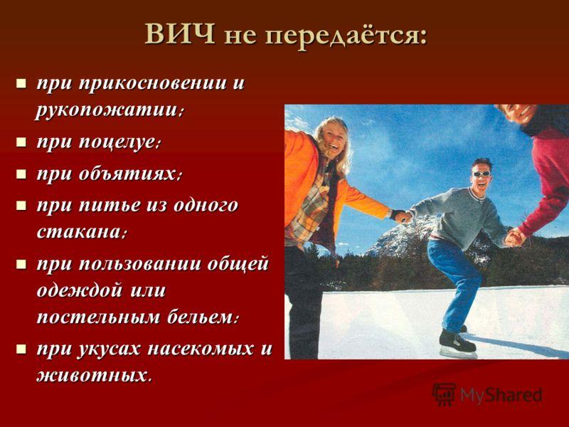 ВИЧ не передаётся: при прикосновении и рукопожатии ; при прикосновении и рукопожатии ; при поцелуе ; при поцелуе ; при объятиях ; при объятиях ; при питье из одного стакана ; при питье из одного стакана ; при пользовании общей одеждой или постельным