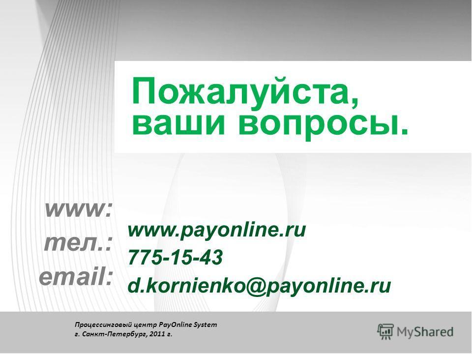 Пожалуйста, ваши вопросы. www: тел.: email: www.payonline.ru 775-15-43 d.kornienko@payonline.ru Процессинговый центр PayOnline System г. Санкт-Петербург, 2011 г.