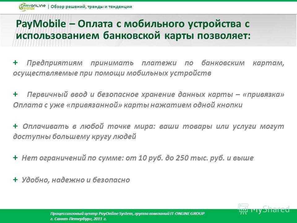 | Обзор решений, тренды и тенденции Процессинговый центр PayOnline System, группа компаний IT-ONLINE GROUP г. Cанкт-Петербург, 2011 г. PayMobile – Оплата с мобильного устройства с использованием банковской карты позволяет: + Предприятиям принимать пл