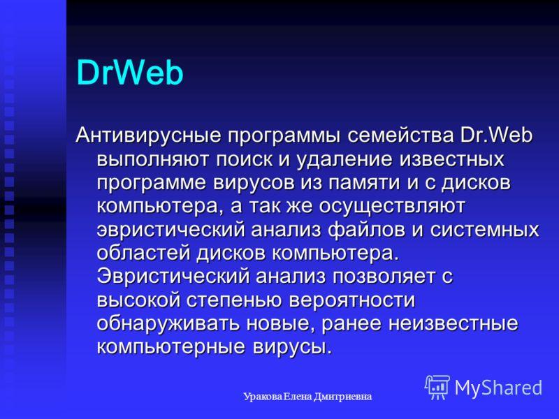 Уракова Елена Дмитриевна DrWeb Антивирусные программы семейства Dr.Web выполняют поиск и удаление известных программе вирусов из памяти и с дисков компьютера, а так же осуществляют эвристический анализ файлов и системных областей дисков компьютера. Э