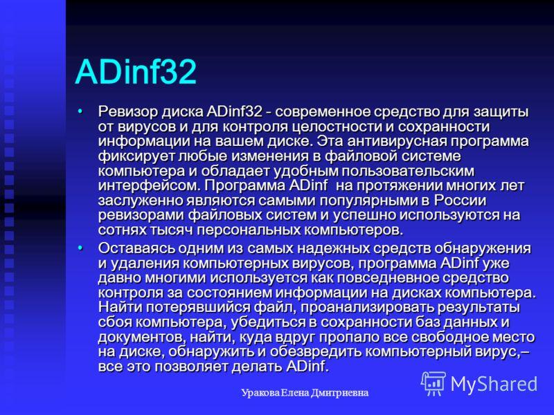 Уракова Елена Дмитриевна ADinf32 Ревизор диска ADinf32 - современное средство для защиты от вирусов и для контроля целостности и сохранности информации на вашем диске. Эта антивирусная программа фиксирует любые изменения в файловой системе компьютера