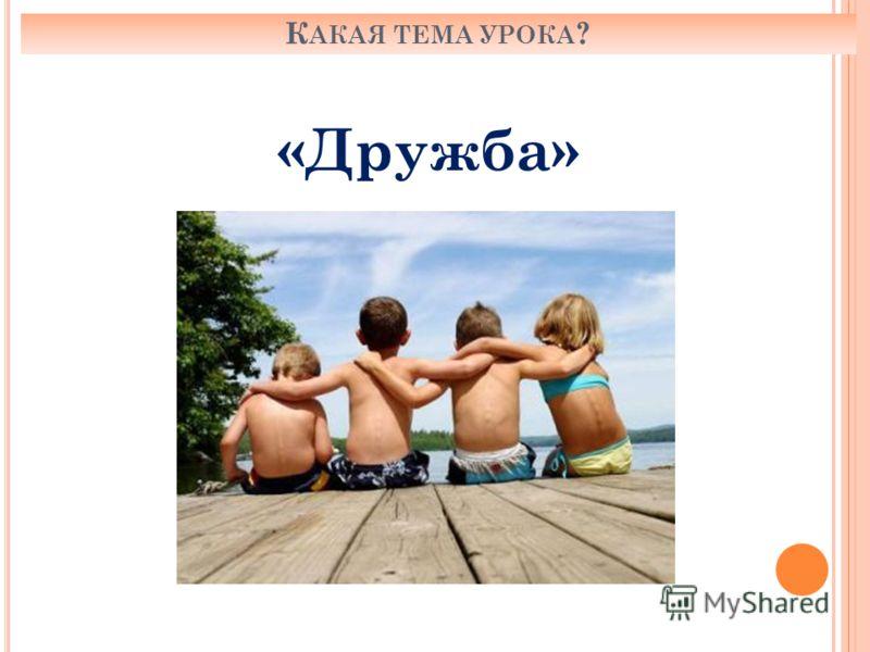 К АКАЯ ТЕМА УРОКА ? «Дружба»