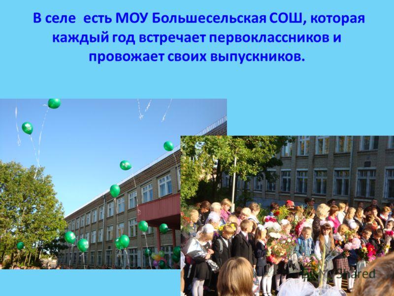 В селе есть МОУ Большесельская СОШ, которая каждый год встречает первоклассников и провожает своих выпускников.
