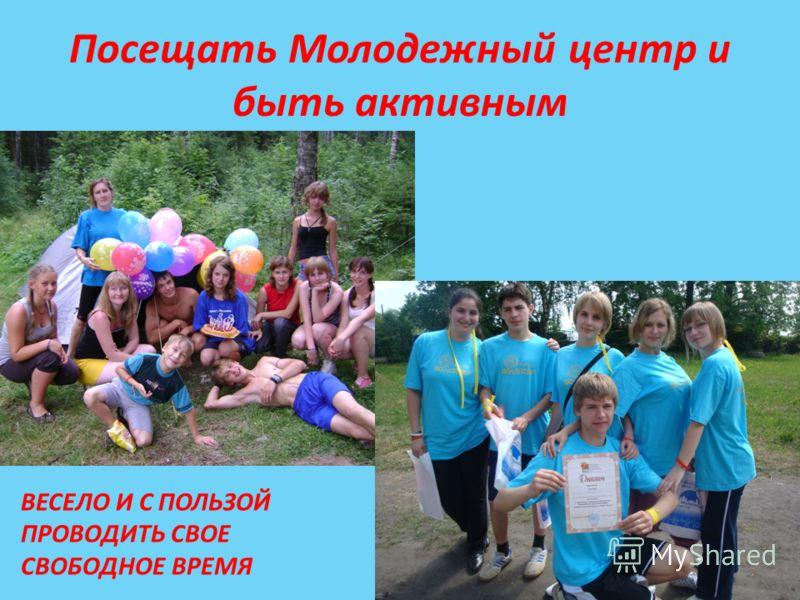 Посещать Молодежный центр и быть активным ВЕСЕЛО И С ПОЛЬЗОЙ ПРОВОДИТЬ СВОЕ СВОБОДНОЕ ВРЕМЯ