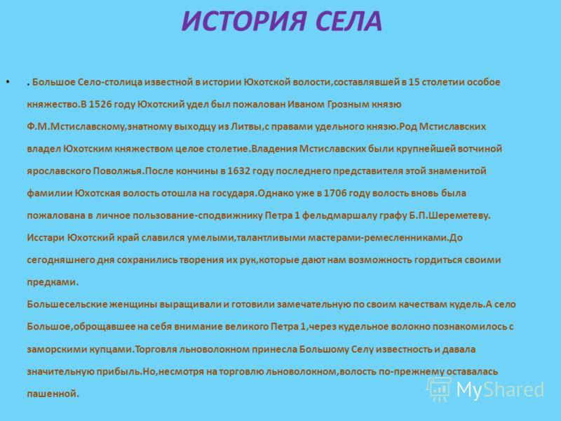 ИСТОРИЯ СЕЛА. Большое Село-столица известной в истории Юхотской волости,составлявшей в 15 столетии особое княжество.В 1526 году Юхотский удел был пожалован Иваном Грозным князю Ф.М.Мстиславскому,знатному выходцу из Литвы,с правами удельного князю.Род